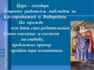 Царь – государь искренне радовался, наблюдая за Кислородинкой и Водородом. Н