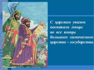 С царским указом поскакали гонцы во все концы большого химического царства –