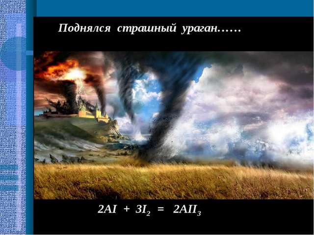 Поднялся страшный ураган…… 2AI + 3I2 = 2AII3