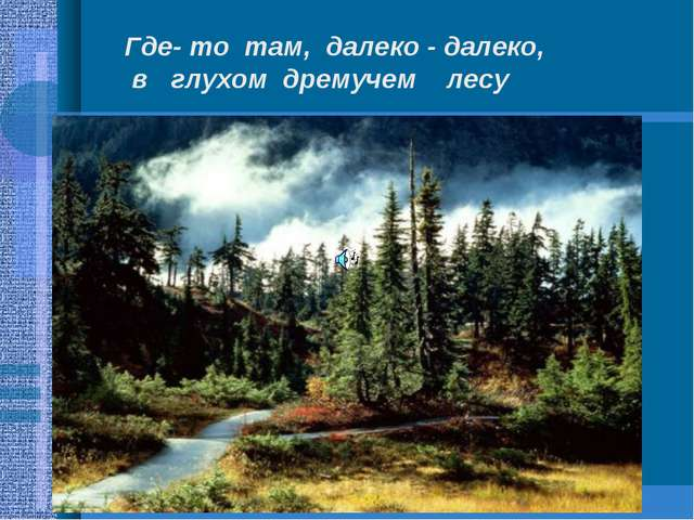 Где- то там, далеко - далеко, в глухом дремучем лесу