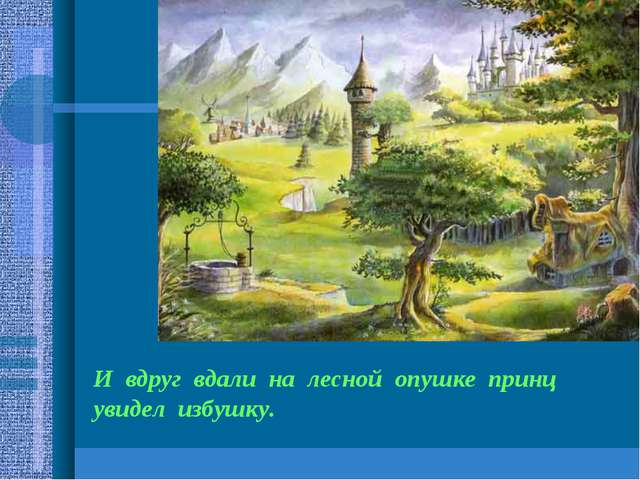 И вдруг вдали на лесной опушке принц увидел избушку.
