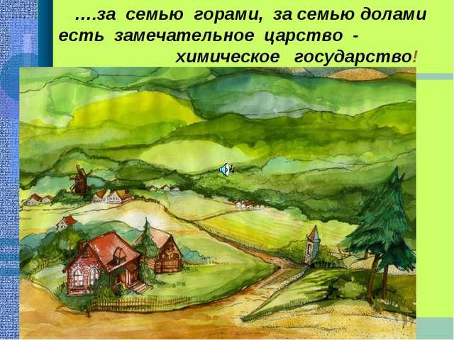 ….за семью горами, за семью долами есть замечательное царство - химическое го...