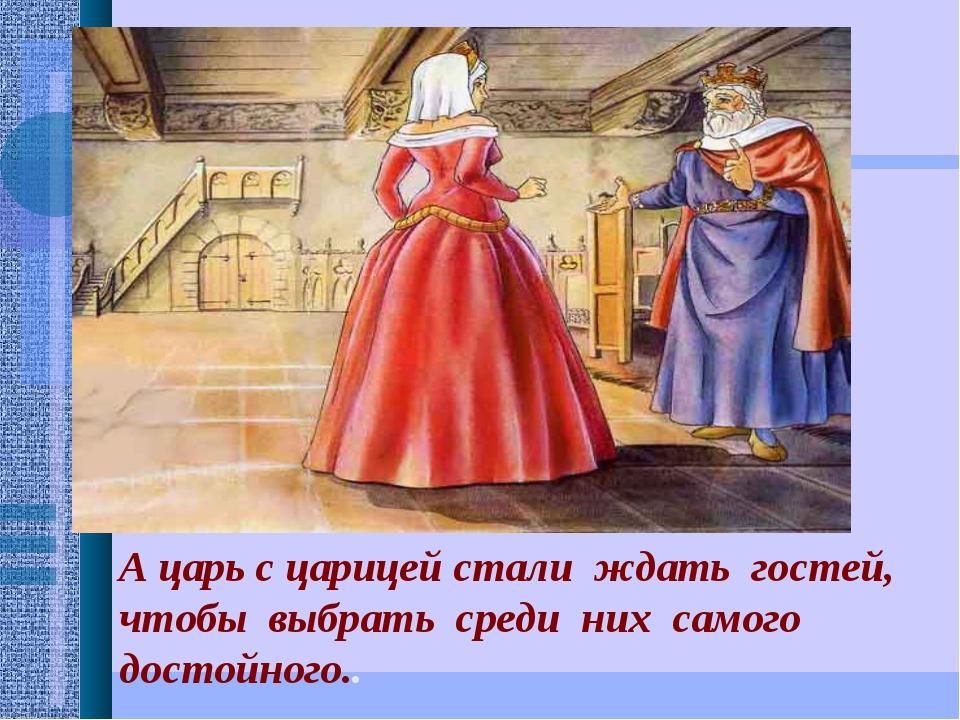 А царь с царицей стали ждать гостей, чтобы выбрать среди них самого достойно...