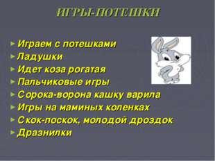ИГРЫ-ПОТЕШКИ Играем с потешками Ладушки Идет коза рогатая Пальчиковые игры Со