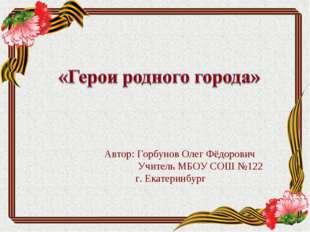 Автор: Горбунов Олег Фёдорович  Учитель МБОУ СОШ №122г. Екатеринбург