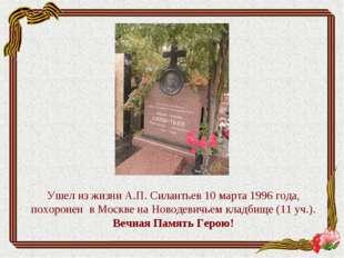 Ушел из жизни А.П. Силантьев 10 марта 1996 года, похоронен в Москве на Новоде
