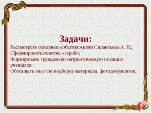 Задачи: Рассмотреть основные события жизни Силантьева А. П.; Сформировать пон