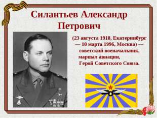 Силантьев Александр Петрович (23 августа 1918, Екатеринбург — 10 марта 1996,