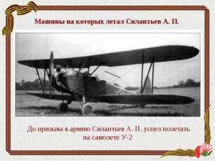 До призыва в армию Силантьев А. П. успел полетать на самолете У-2 Машины на