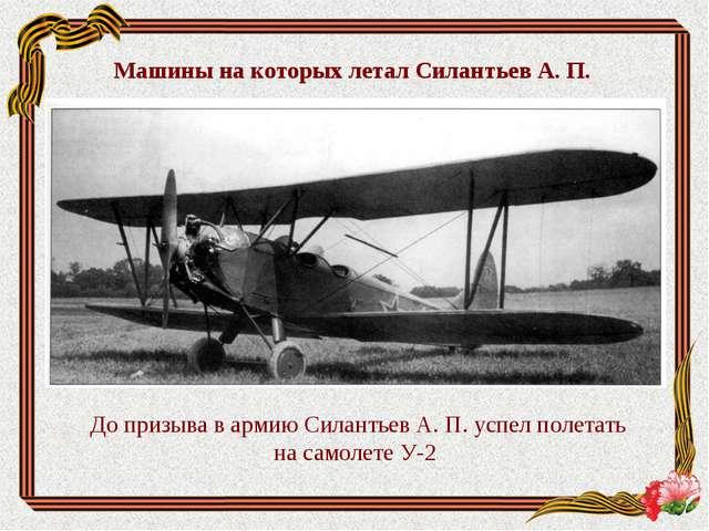 До призыва в армию Силантьев А. П. успел полетать на самолете У-2 Машины на...