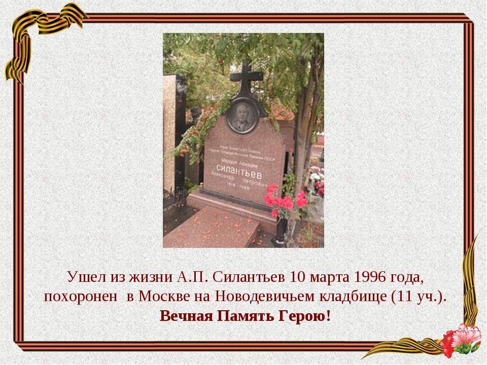 Ушел из жизни А.П. Силантьев 10 марта 1996 года, похоронен в Москве на Новоде...