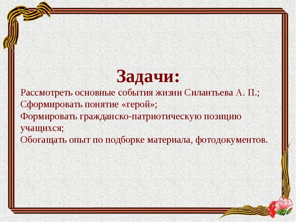 Задачи: Рассмотреть основные события жизни Силантьева А. П.; Сформировать пон...