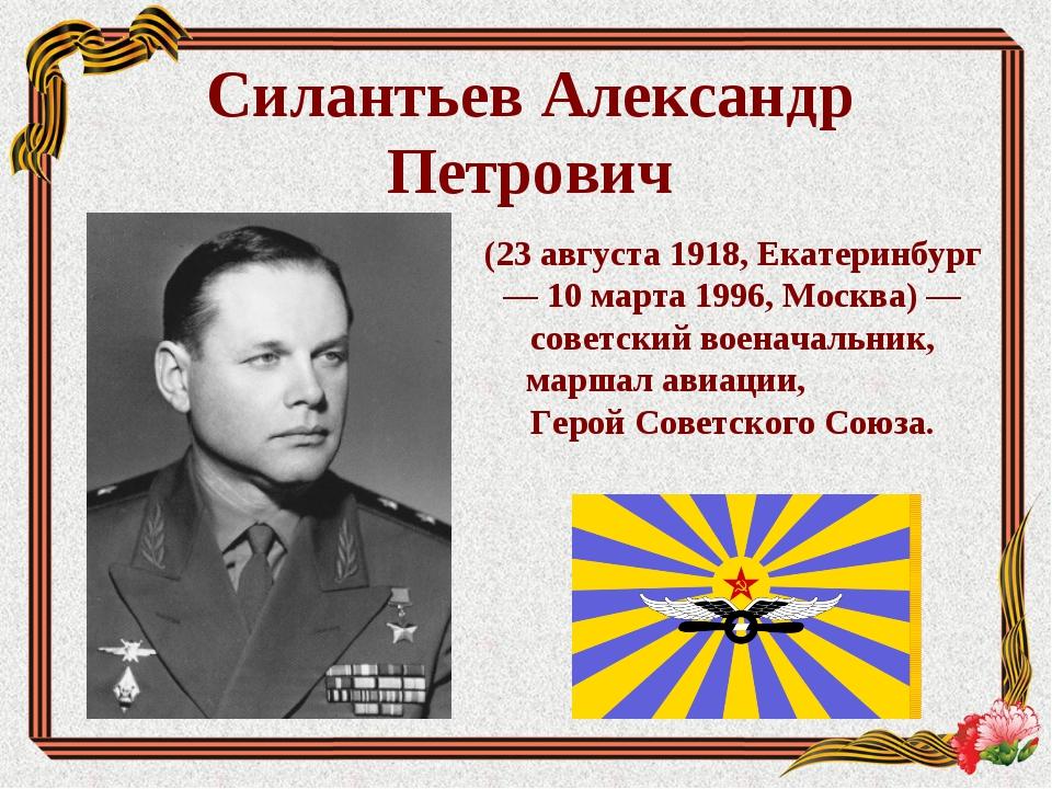 Силантьев Александр Петрович (23 августа 1918, Екатеринбург — 10 марта 1996,...
