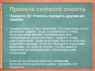 Правила сетевого этикета Правило 10: Учитесь прощать другим их ошибки Каждый