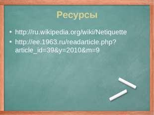 Ресурсы http://ru.wikipedia.org/wiki/Netiquette http://ee.1963.ru/readarticle