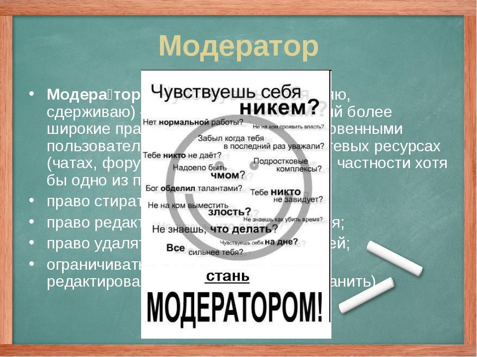 Модератор Модера́тор (от лат.moderor— умеряю, сдерживаю)— пользователь, им...