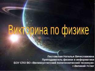 Пестовская Наталья Вячеславовна Преподаватель физики и информатики БОУ СПО ВО