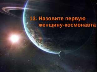 13. Назовите первую женщину-космонавта