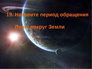 19. Назовите период обращения Луны вокруг Земли
