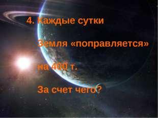 4. Каждые сутки Земля «поправляется» на 400 т. За счет чего?