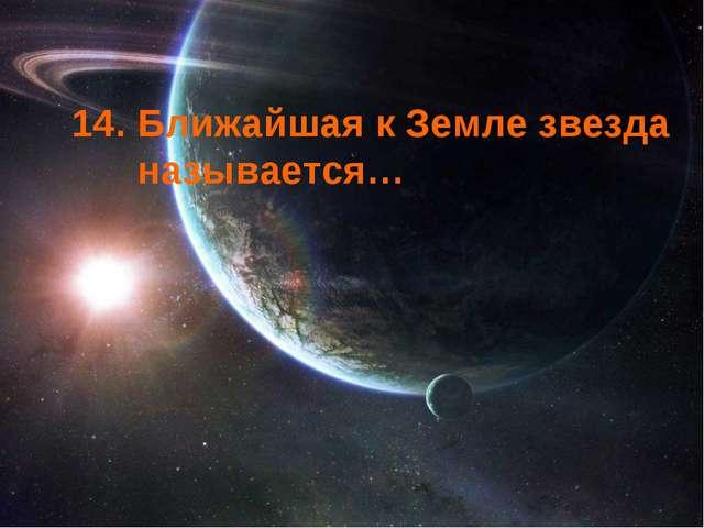 14. Ближайшая к Земле звезда называется…