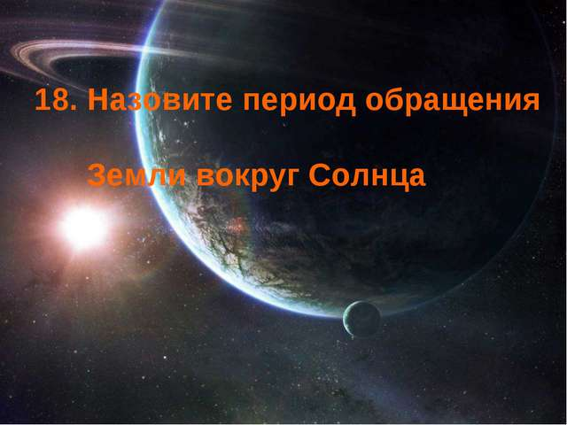 18. Назовите период обращения Земли вокруг Солнца