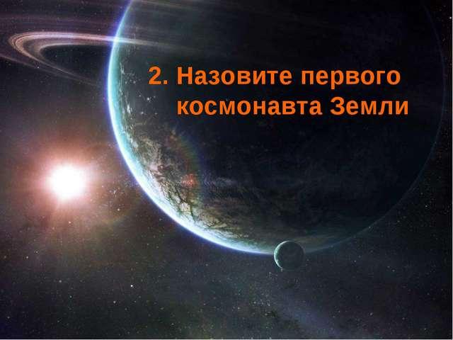 2. Назовите первого космонавта Земли