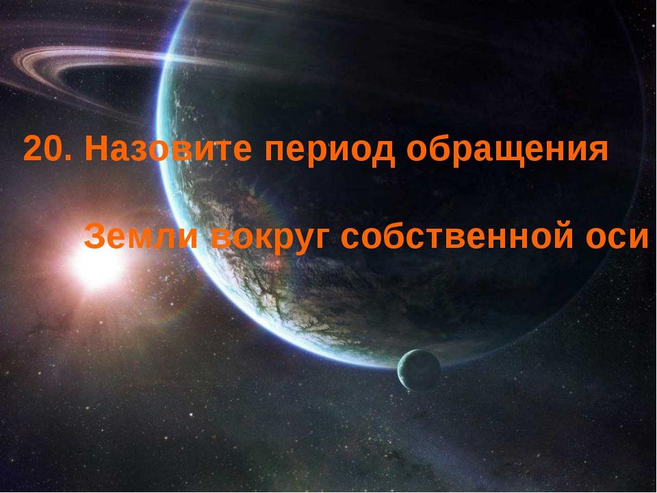 20. Назовите период обращения Земли вокруг собственной оси