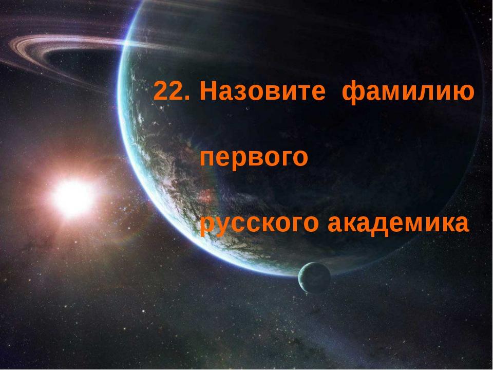 22. Назовите фамилию первого русского академика