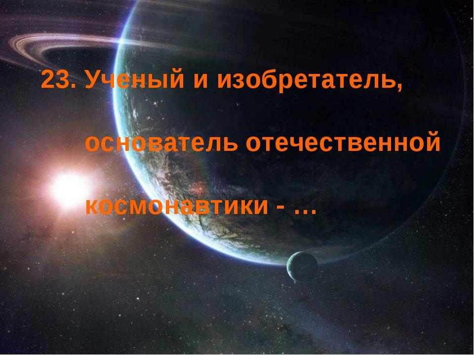 23. Ученый и изобретатель, основатель отечественной космонавтики - …