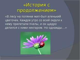 «История с продолжением» «В лесу на полянке жил-был аленький цветочек. Каждо