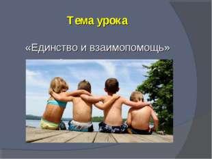 Тема урока «Единство и взаимопомощь» взаимопомощь»