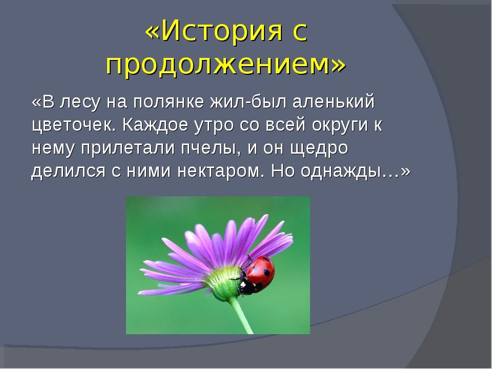 «История с продолжением» «В лесу на полянке жил-был аленький цветочек. Каждо...