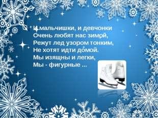 И мальчишки, и девчонки Очень любят нас зимой, Режут лед узором тонким, Не хо