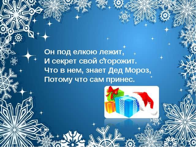 Он под елкою лежит, И секрет свой сторожит. Что в нем, знает Дед Мороз, Потом...