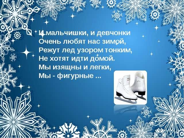 И мальчишки, и девчонки Очень любят нас зимой, Режут лед узором тонким, Не хо...