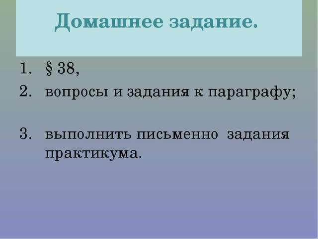Домашнее задание. § 38, вопросы и задания к параграфу; выполнить письменно з...