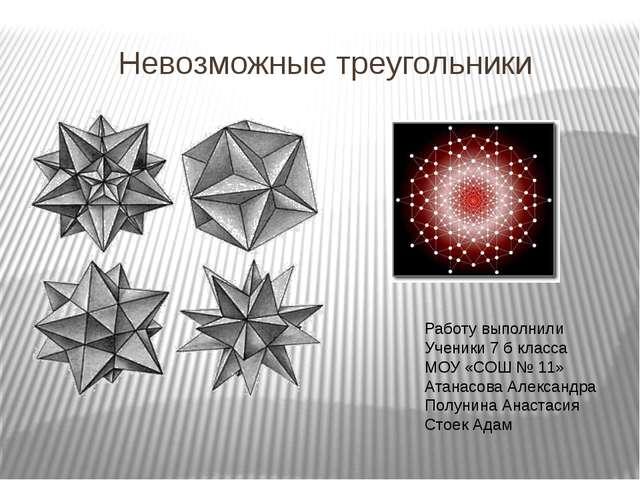 Невозможные треугольники Работу выполнили Ученики 7 б класса МОУ «СОШ № 11» А...