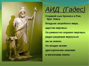 * АИД (Гадес) Старший сын Кроноса и Реи, брат Зевса Владыка загробного мира,
