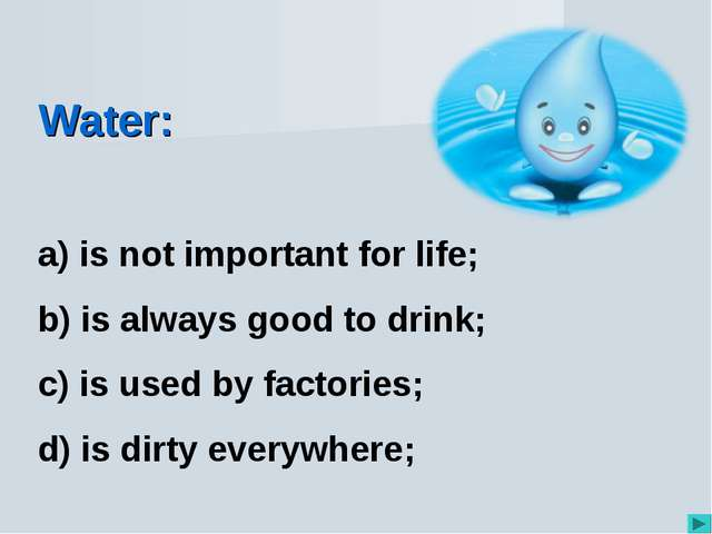 Water: is not important for life; is always good to drink; is used by factori...