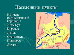 Населенные пункты На Лене расположены 6 городов : Усть-Кут Киренск Ленск Олек