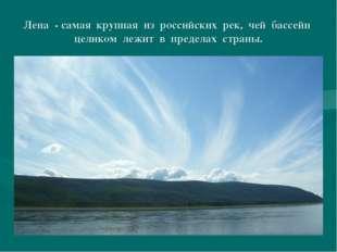 Лена - самая крупная из российских рек, чей бассейн целиком лежит в пределах
