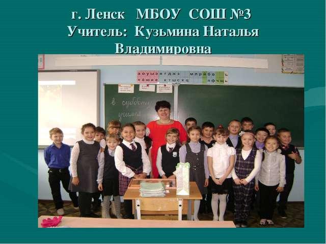 г. Ленск МБОУ СОШ №3 Учитель: Кузьмина Наталья Владимировна