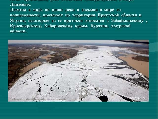 Лена- крупнейшая река восточной Сибири, впадает в море Лаптевых. Десятая в ми...