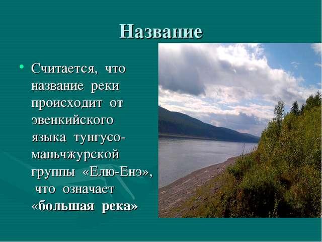 Название Считается, что название реки происходит от эвенкийского языка тунгус...