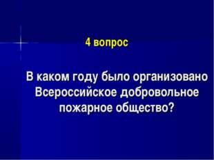 4 вопрос В каком году было организовано Всероссийское добровольное пожарное о