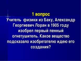 1 вопрос Учитель физики из Баку, Александр Георгиевич Лоран в 1905 году изоб
