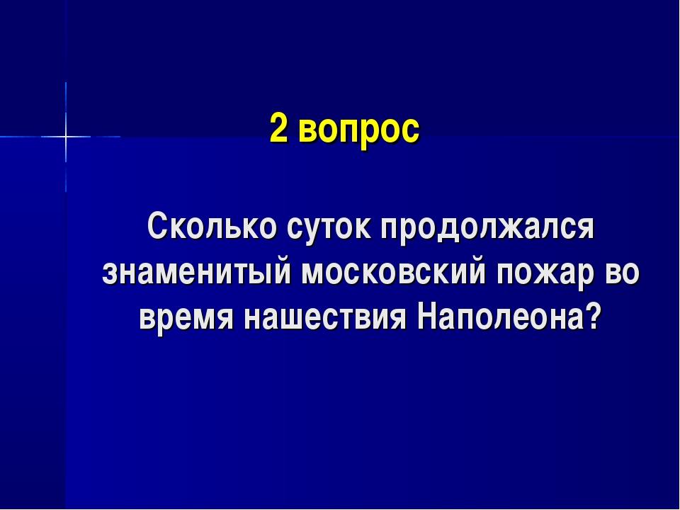 2 вопрос Сколько суток продолжался знаменитый московский пожар во время наше...