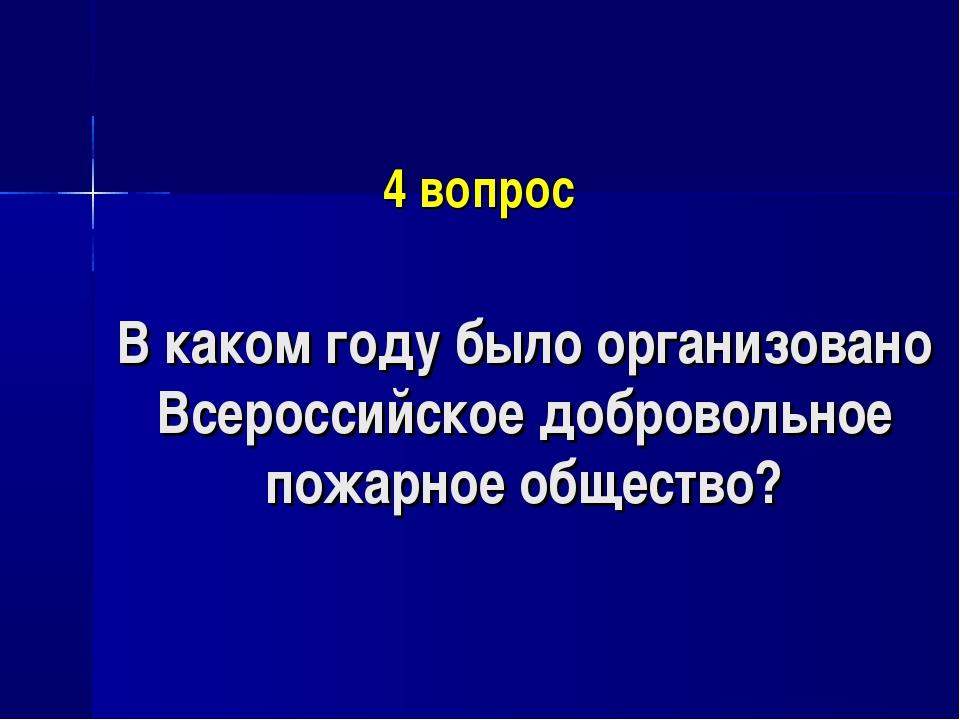 4 вопрос В каком году было организовано Всероссийское добровольное пожарное о...
