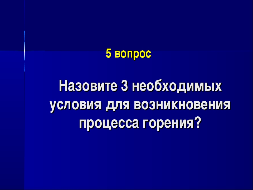 5 вопрос Назовите 3 необходимых условия для возникновения процесса горения?
